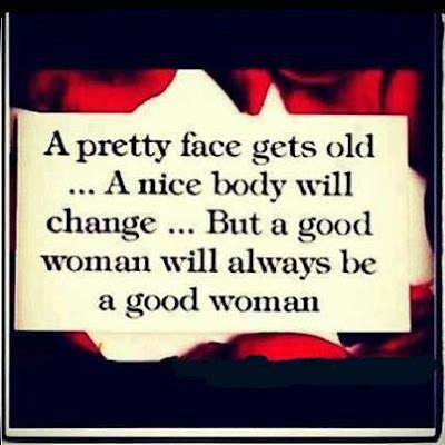 A pretty face gets old ...A nice body will change... but a good woman will always be a good woman.