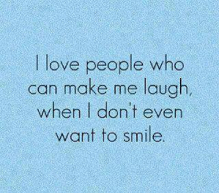 I love people who can make me laugh, when I don't even want to smile.