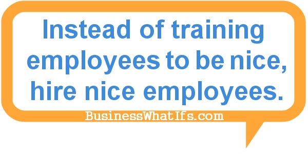 Instead of training and forcing employees to be nice, hire nice employees.