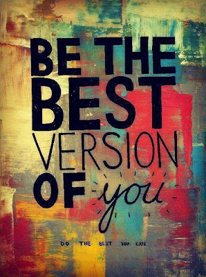 """Be the best version of you. Do the best you can."""