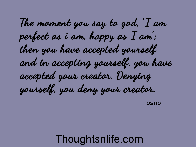 Thoughtsnlife:The moment you say to god, 'I am perfect as i am, happy as I am-osho