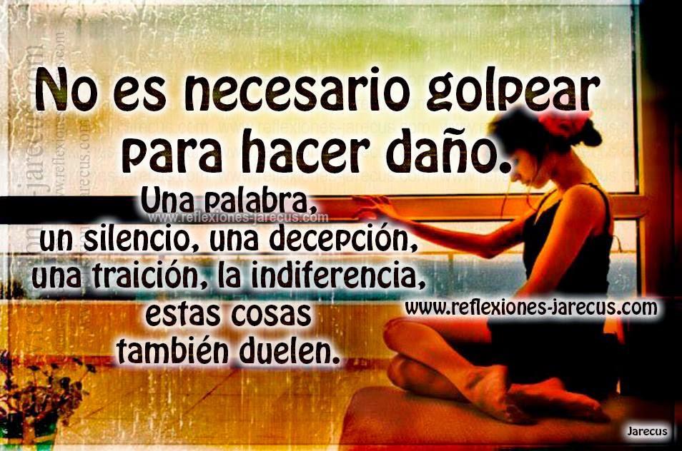 No es necesario golpear para hacer daño. Una palabra, un silencio, una decepción, una traición, la indiferencia, estas cosas también duelen.