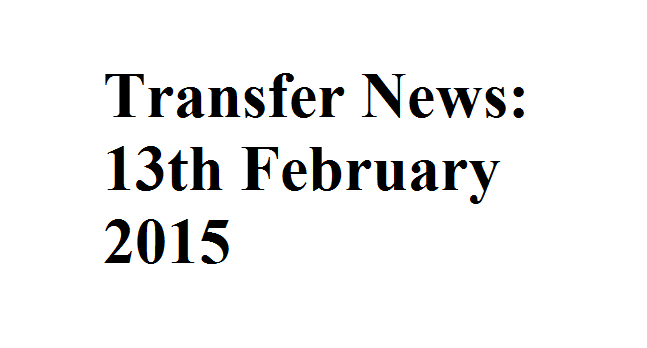 Transfer News: 13th February 2015