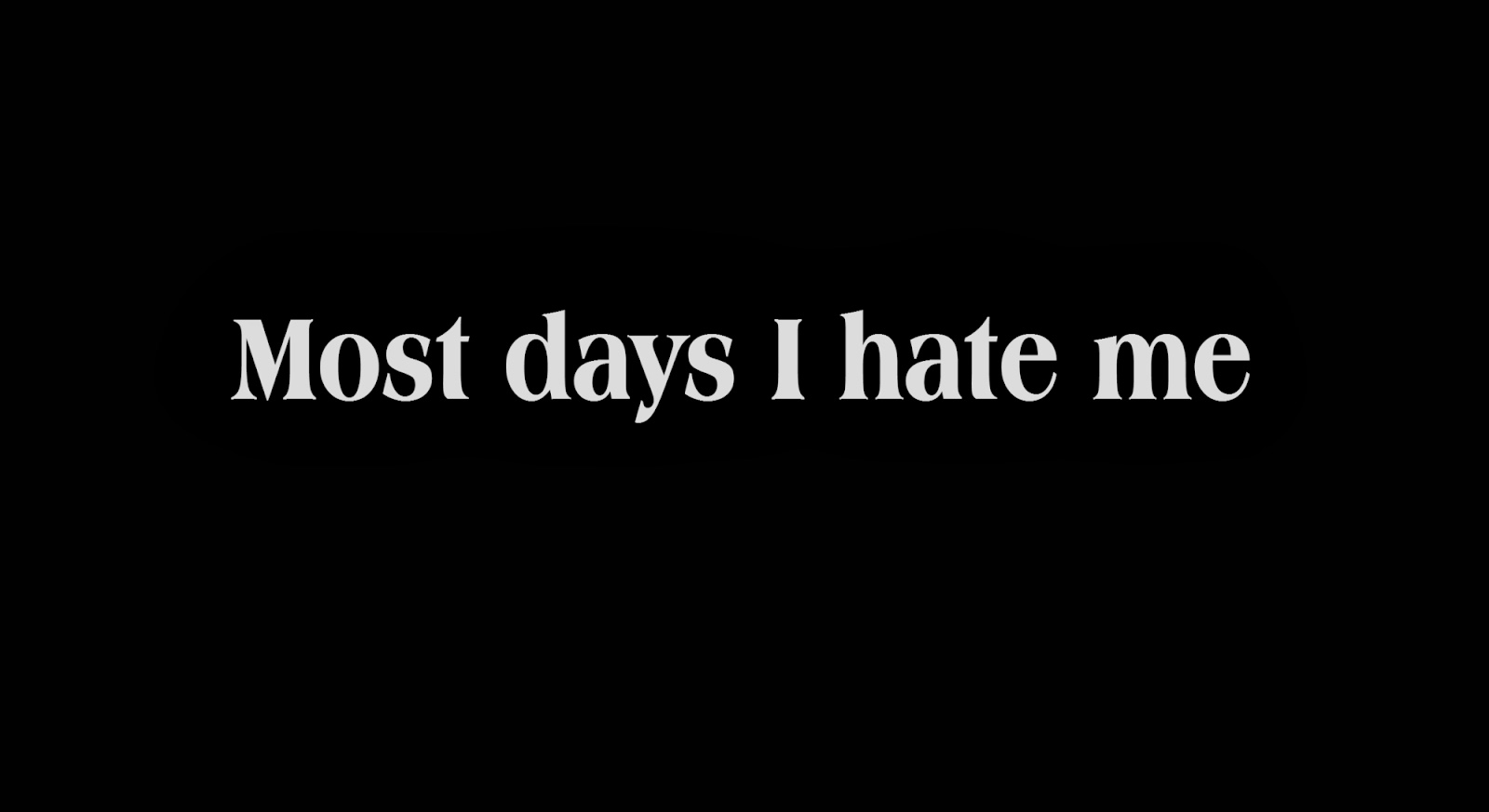 Most days I hate me