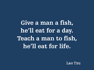 Give a man a fish, he'll eat for a day. Teach a man to fish, he'll eat for life. - Lao Tzu