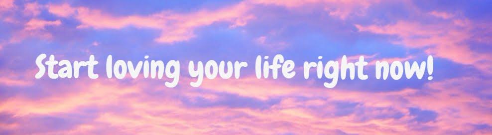 Start loving your life!