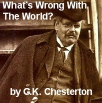 What's Wrong With The World -- G.K. Chesterton (excerpts)