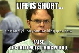 Life is short... FALSE. It's the longest thing you do. Funny Meme!