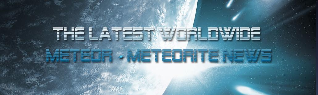 Latest Worldwide Meteor/Meteorite News