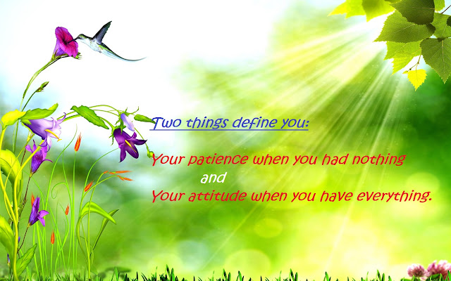 Two things define you your patience when you had nothing and your attitude when you have everything