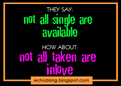 They say: Not all single are available. How About: Not all taken are inlove.
