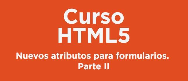 Curso HTML 5: Nuevos atributos para formularios. Parte II