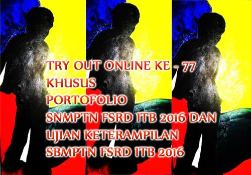 Try Out Online ke - 77 Khusus Portofolio SNMPTN FSRD ITB 2016 dan Ujian Keterampilan SBMPTN FSRD ITB 2016 dan