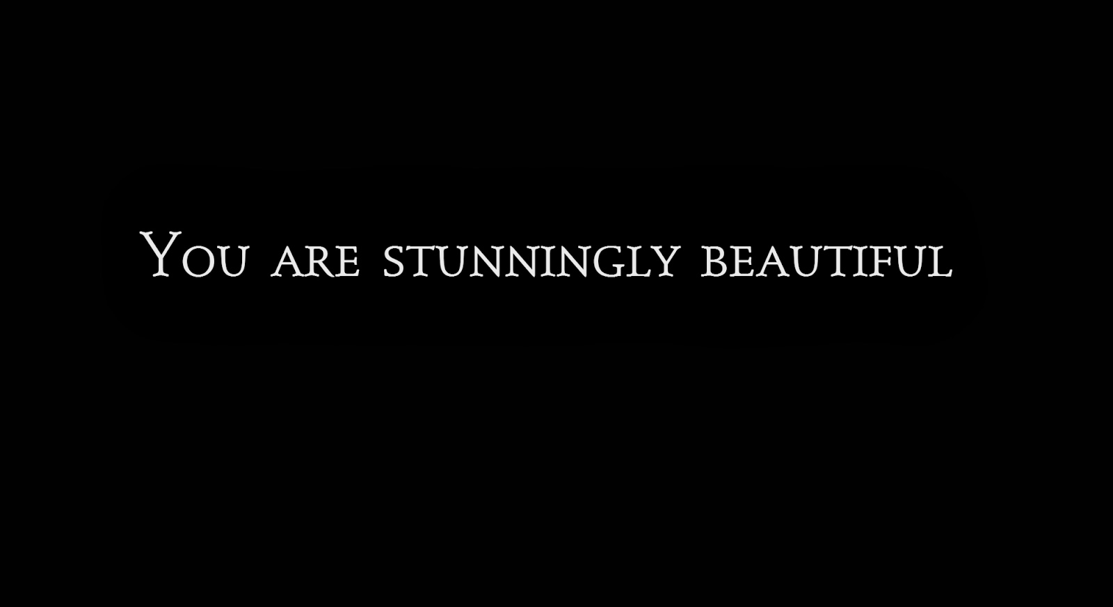 You are stunningly beautiful