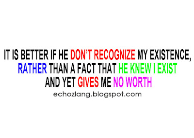 It is Better if he don't recognize my existence, rahter than a fact that he knew i exist and yet gives me no worth