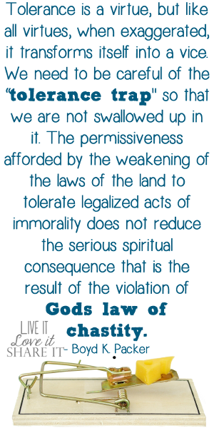 "Tolerance is a virtue, but like all virtues, when exaggerated, it transforms itself into a vice. We need to be careful of the ""tolerance trap"" so that we are not swallowed up in it. The permissiveness afforded by the weakening of the laws of the land to tolerate legalized acts of immorality does not reduce the serious spiritual consequence that is the result of the violation of God's law of chastity. - Boyd K. Packer"