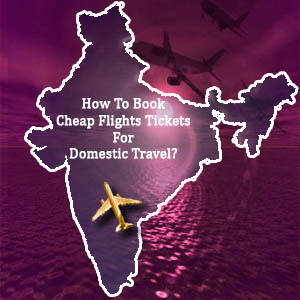 How to Book Cheap Flights Tickets For Domestic Travel