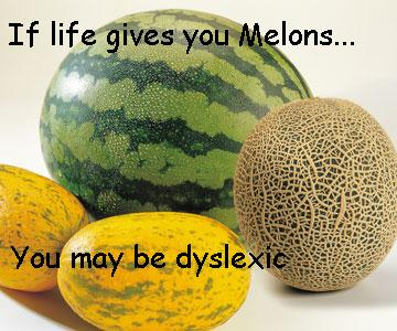 If life gives you melons, you may be dyslexic.