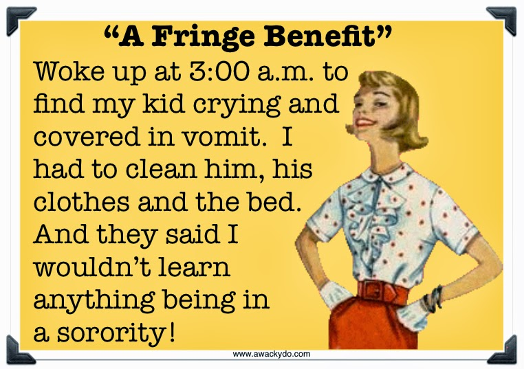 fringe benefit, woke up at 3:00am to find my kid crying and covered in vomit.  I had to clean him, his clothes and the bed.  And they said I wouldn't learn anything being in a sorority! vintage lady