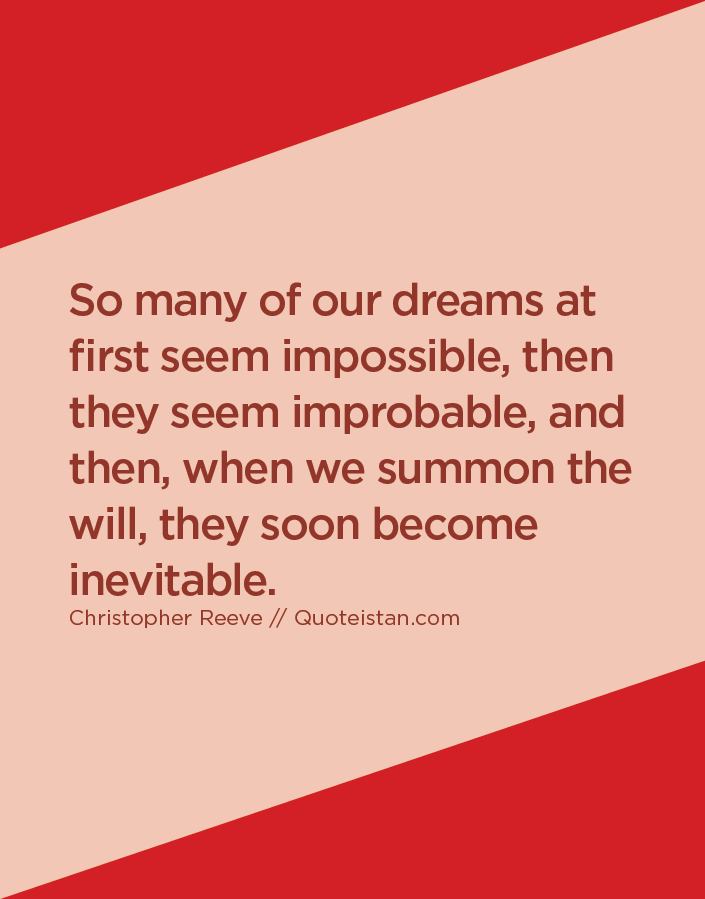 So many of our dreams at first seem impossible, then they seem improbable, and then, when we summon the will, they soon become inevitable.