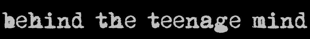 behind the teenage mind