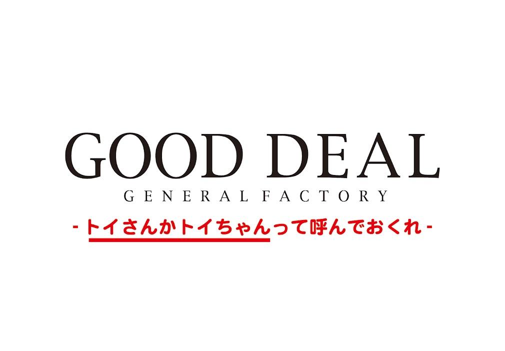 GOOD DEAL GENERAL FACTORY -トイさんかトイちゃんって呼んでおくれ-