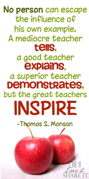 No person can escape the influence of his own example…. A mediocre teacher tells, a good teacher explains, a superior teacher demonstrates, but the great teachers inspire. - Thomas S. Monson