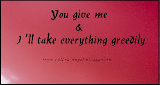 You give me & I 'll take everything greedily. from-fallen-angel.blogspot.in