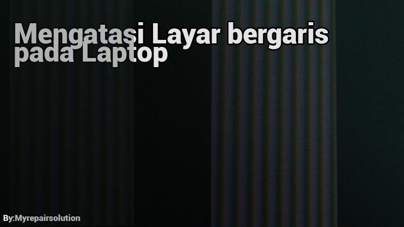 solusi mengatasi layar bergaris pada laptop