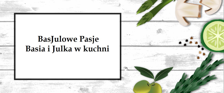 BasJulowe pasje czyli Basia i Julka w kuchni
