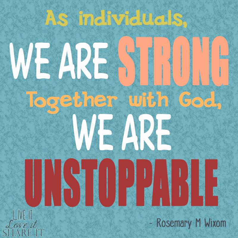 As individuals, we are strong. Together with God, we are unstoppable. - Rosemary M. Wixom