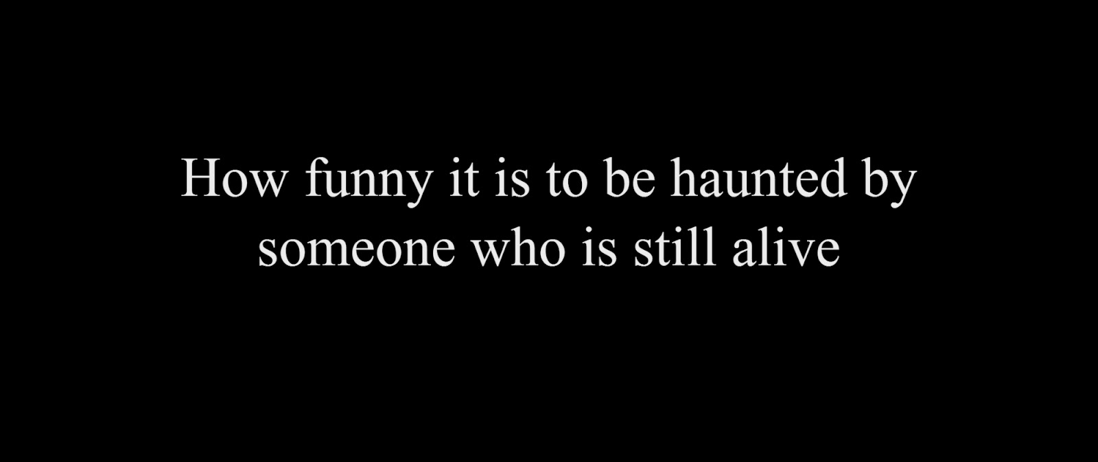 How funny it is to be haunted by someone who is still alive.