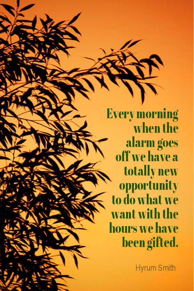 visual quote - image quotation for CHOICE - Every morning when the alarm goes off we have a totally new opportunity to do what we want with the hours we have been gifted. - Hyrum Smith