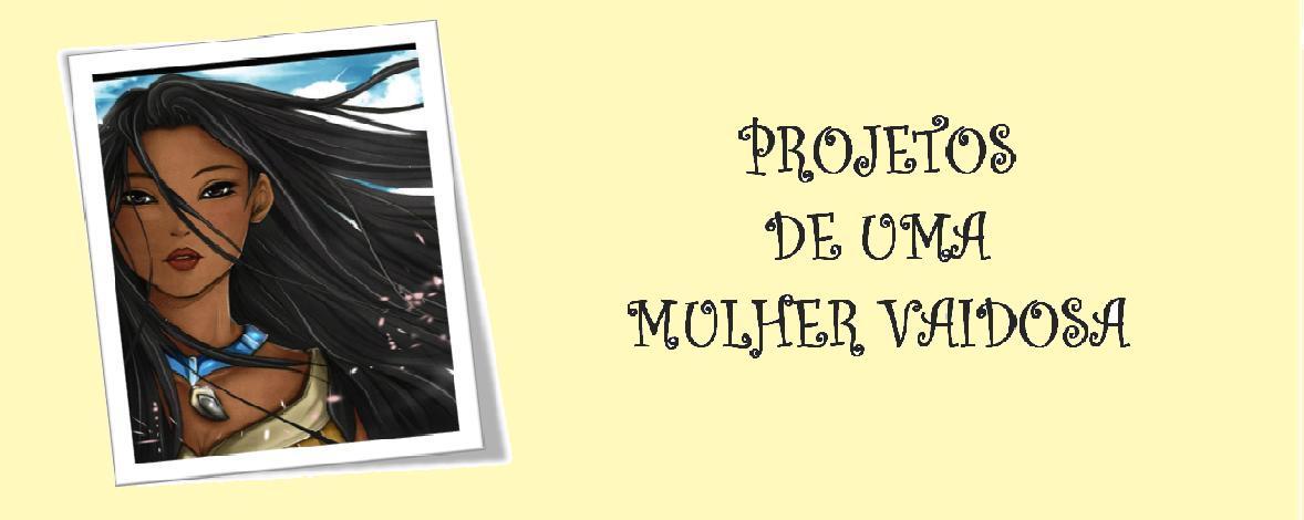 PROJETOS DE UMA MULHER VAIDOSA