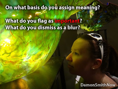 On what basis you assign meaning? What do you flag as important? What do you dismiss as a blur?