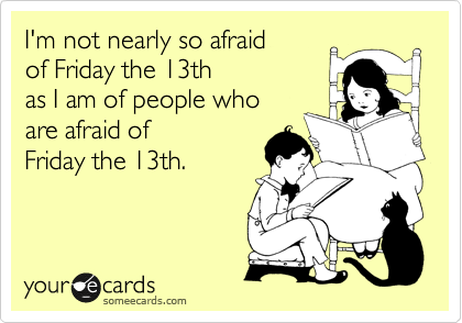 I'm not nearly so afraid of Friday the 13th as I am of people who are afraid of Friday the 13th.