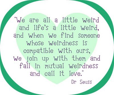 Weird And Funny Love Quotes : We are all a little weird and lifes a little weird, and when we find ...