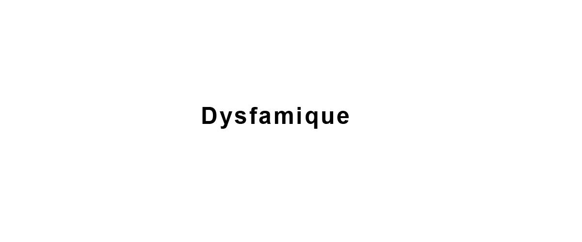 DYSFAMIQUE