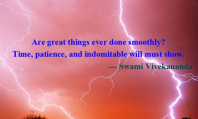 Are great things ever done smoothly? Time, patience, and indomitable will must show.