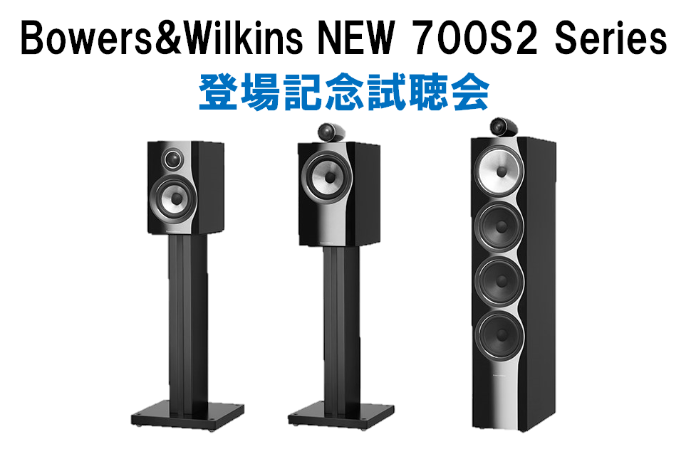 Bowers&Wilkins NEW 700S2 Series登場記念試聴会