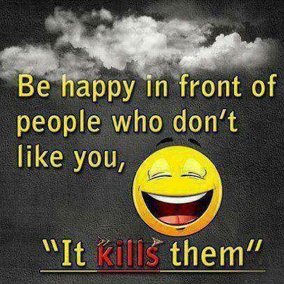 Be happy in front of people who don't like you,