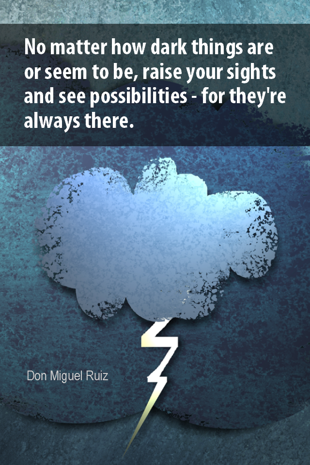 visual quote - image quotation for OPTIMISM - No matter how dark things are or seem to be, raise your sights and see possibilities - for they're always there. - Dom Miguel Ruiz