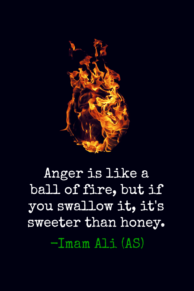 Anger is like a ball of fire, but if you swallow it, it's sweeter than honey.