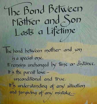 The bond between mother and son lasts s lifetime: The bond between mother and son is a special one. It remains unchanged by time or distance. It is purest love - unconditional and true. It is understanding of any situation and forgiving of any mistake.
