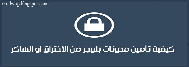 كيفية تأمين مدونات بلوجر و حمايتها من الاخترق معلومات لتأمين مدونات بلوجر من الاختراق نصائح للمدونين