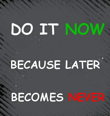 DO IT NOW  BECAUSE LATER  BECOMES NEVER