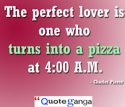 The perfect lover is one who turns into a pizza at 4:00 A.M. by Charles Pierce