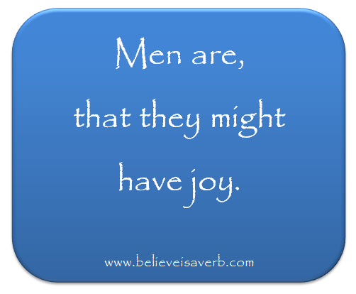 """Men are, that they might have joy"" - www.believeisaverb.com"