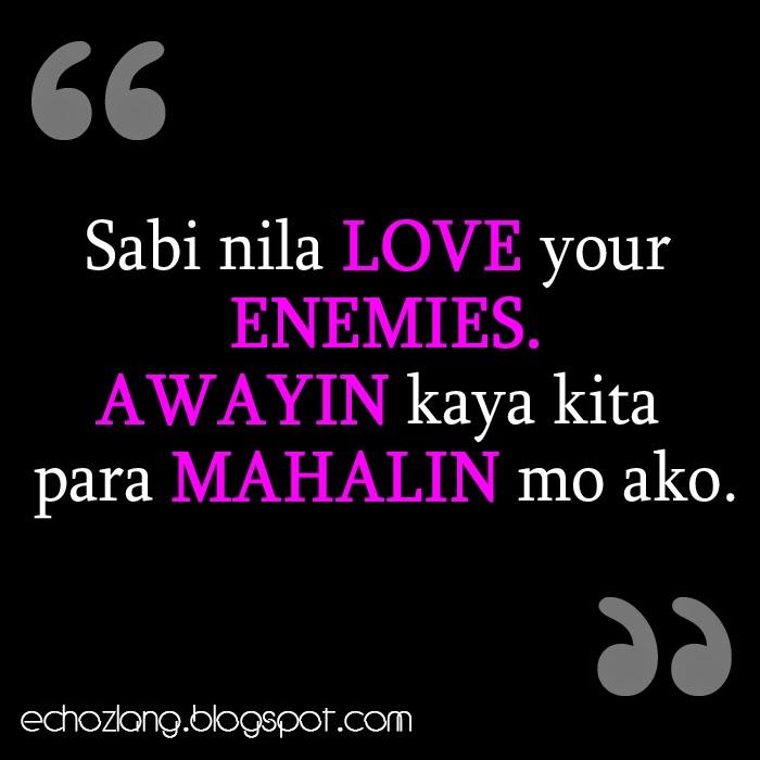 Sabi nila love your enemies, awayin kaya kita para mahalin mo ako.