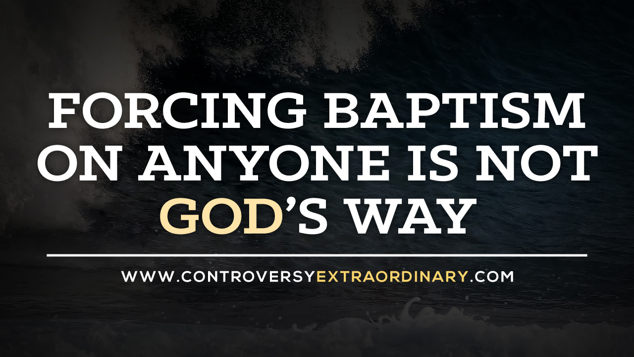 Forcing Baptism on Anyone is Not God's Way